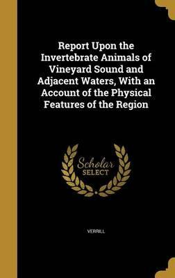 Report Upon the Invertebrate Animals of Vineyard Sound and Adjacent Waters, with an Account of the Physical Features of the Region
