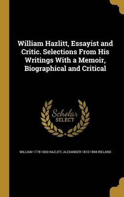William Hazlitt, Essayist and Critic. Selections from His Writings with a Memoir, Biographical and Critical