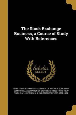 The Stock Exchange Business, a Course of Study with References