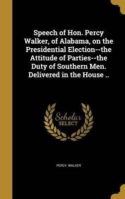 Speech of Hon. Percy Walker, of Alabama, on the Presidential Election--The Attitude of Parties--The Duty of Southern Men. Delivered in the House ..