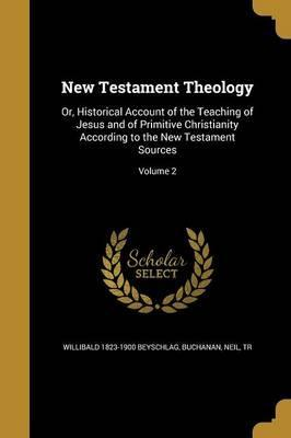 New Testament Theology  Or, Historical Account of the Teaching of Jesus and of Primitive Christianity According to the New Testament Sources; Volume 2