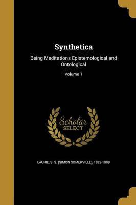 Synthetica  Being Meditations Epistemological and Ontological; Volume 1