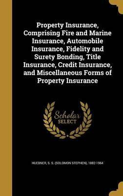Property Insurance, Comprising Fire and Marine Insurance, Automobile Insurance, Fidelity and Surety Bonding, Title Insurance, Credit Insurance, and Miscellaneous Forms of Property Insurance