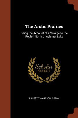 The Arctic Prairies  Being the Account of a Voyage to the Region North of Aylemer Lake