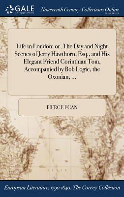 Life in London  Or, the Day and Night Scenes of Jerry Hawthorn, Esq., and His Elegant Friend Corinthian Tom, Accompanied by Bob Logic, the Oxonian, ...