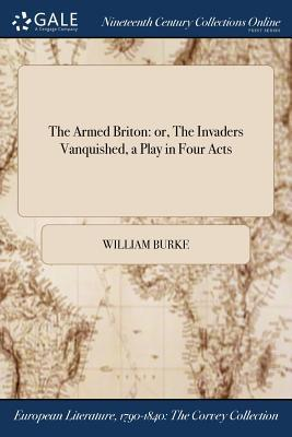 The Armed Briton  Or, the Invaders Vanquished, a Play in Four Acts