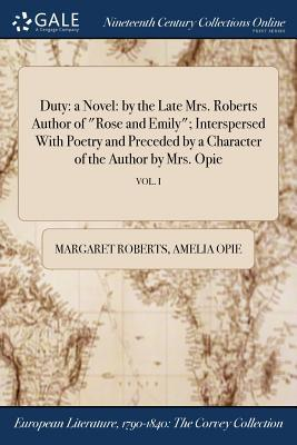 Duty  A Novel By the Late Mrs. Roberts Author of Rose and Emily; Interspersed with Poetry and Preceded by a Character of the Author by Mrs. Opie; Vol. I