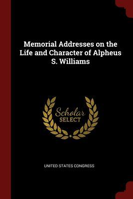 Memorial Addresses on the Life and Character of Alpheus S. Williams