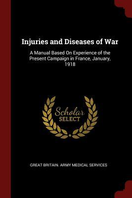 Injuries and Diseases of War  A Manual Based on Experience of the Present Campaign in France, January, 1918