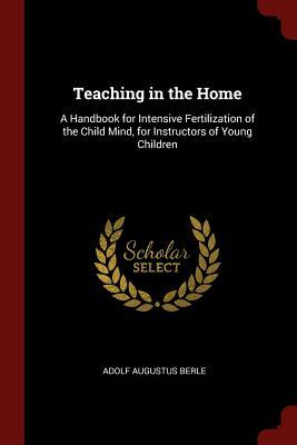 Teaching in the Home: A Handbook for Intensive Fertilization of the Child Mind, for Instructors of Young Children
