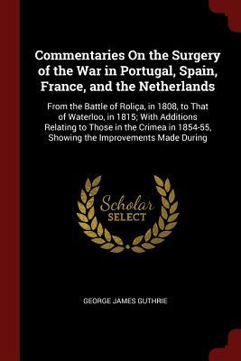 Commentaries on the Surgery of the War in Portugal, Spain, France, and the Netherlands: From the Battle of Rolica, in 1808, to That of Waterloo, in 1815; With Additions Relating to Those in the Crimea in 1854-55, Showing the Improvements Made During