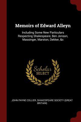 Memoirs of Edward Alleyn  Including Some New Particulars Respecting Shakespeare, Ben Jonson, Massinger, Marston, Dekker, &c