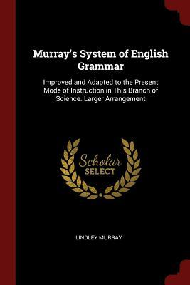 Murray's System of English Grammar  Improved and Adapted to the Present Mode of Instruction in This Branch of Science. Larger Arrangement