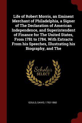 Life of Robert Morris, an Eminent Merchant of Philadelphia, a Signer of the Declaration of American Independence, and Superintendent of Finance for the United States, from 1781 to 1784. with Extracts from His Speeches, Illustrating His Biography, and the