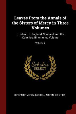Leaves from the Annals of the Sisters of Mercy in Three Volumes : I. Ireland. II. England, Scotland and the Colonies. III. America Volume; Volume 2
