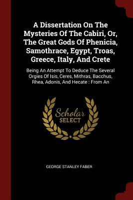 A Dissertation on the Mysteries of the Cabiri, Or, the Great Gods of Phenicia, Samothrace, Egypt, Troas, Greece, Italy, and Crete