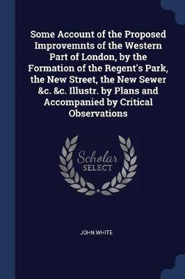 Some Account of the Proposed Improvemnts of the Western Part of London, by the Formation of the Regent's Park, the New Street, the New Sewer &C. &C. Illustr. by Plans and Accompanied by Critical Observations