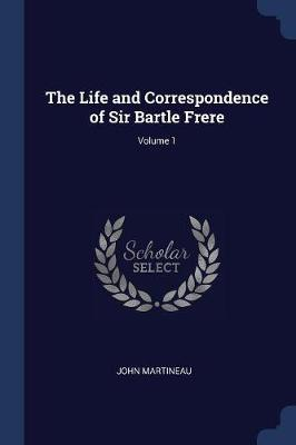 The Life and Correspondence of Sir Bartle Frere; Volume 1
