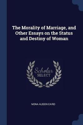 The Morality Of Marriage And Other Essays On The Status And Destiny  The Morality Of Marriage And Other Essays On The Status And Destiny Of  Woman