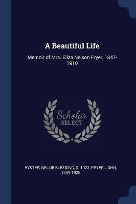 A Beautiful Life  Memoir of Mrs. Eliza Nelson Fryer, 1847-1910