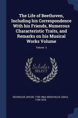The Life of Beethoven, Including His Correspondence with His Friends, Numerous Characteristic Traits, and Remarks on His Musical Works Volume; Volume 2