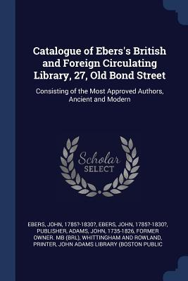 Catalogue of Ebers's British and Foreign Circulating Library, 27, Old Bond Street  Consisting of the Most Approved Authors, Ancient and Modern