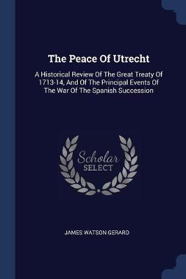 The Peace of Utrecht  A Historical Review of the Great Treaty of 1713-14, and of the Principal Events of the War of the Spanish Succession