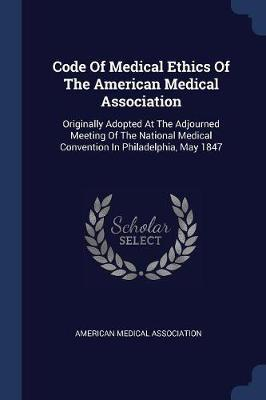 Code of Medical Ethics of the American Medical Association  Originally Adopted at the Adjourned Meeting of the National Medical Convention in Philadelphia, May 1847