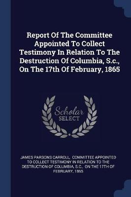 Report of the Committee Appointed to Collect Testimony in Relation to the Destruction of Columbia, S.C., on the 17th of February, 1865