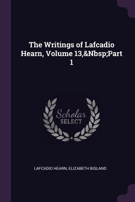 The Writings of Lafcadio Hearn, Volume 13, Part 1