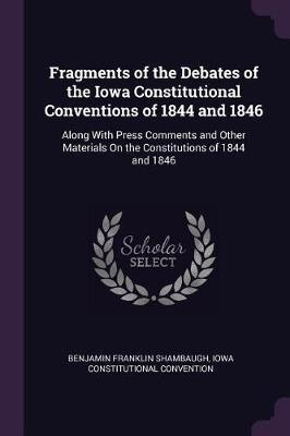Fragments of the Debates of the Iowa Constitutional Conventions of 1844 and 1846  Along with Press Comments and Other Materials on the Constitutions of 1844 and 1846