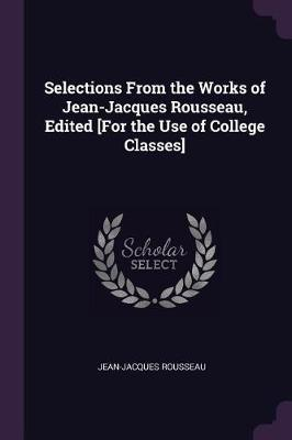 Selections from the Works of Jean-Jacques Rousseau, Edited [for the Use of College Classes]