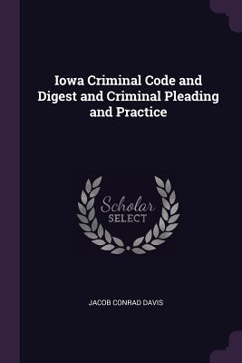 Iowa Criminal Code and Digest and Criminal Pleading and Practice