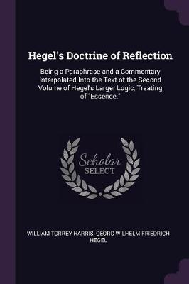 Hegel's Doctrine of Reflection : Being a Paraphrase and a Commentary Interpolated Into the Text of the Second Volume of Hegel's Larger Logic, Treating of Essence.