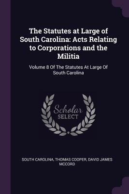 The Statutes at Large of South Carolina  Acts Relating to Corporations and the Militia Volume 8 of the Statutes at Large of South Carolina