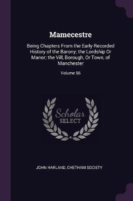 Mamecestre  Being Chapters from the Early Recorded History of the Barony; The Lordship or Manor; The VILL, Borough, or Town, of Manchester; Volume 56