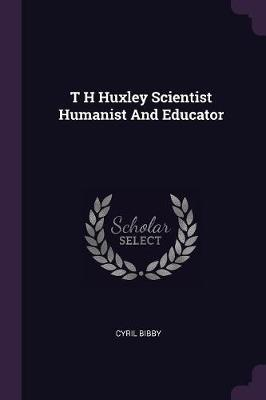T H Huxley Scientist Humanist and Educator