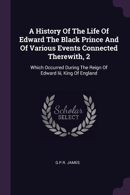 A History of the Life of Edward the Black Prince and of Various Events Connected Therewith, 2  Which Occurred During the Reign of Edward III, King of England