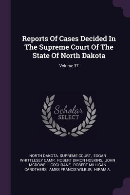 Reports of Cases Decided in the Supreme Court of the State of North Dakota; Volume 37