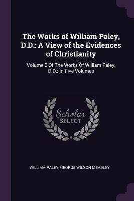The Works of William Paley, D.D.  A View of the Evidences of Christianity Volume 2 of the Works of William Paley, D.D. In Five Volumes