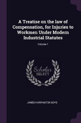 A Treatise on the Law of Compensation, for Injuries to Workmen Under Modern Industrial Statutes; Volume 1