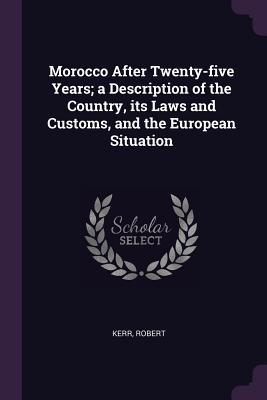 Morocco After Twenty-Five Years; A Description of the Country, Its Laws and Customs, and the European Situation