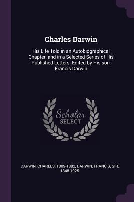 Charles Darwin  His Life Told in an Autobiographical Chapter, and in a Selected Series of His Published Letters. Edited by His Son, Francis Darwin
