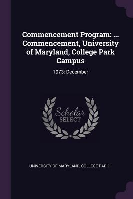 Commencement Program : ... Commencement, University of Maryland, College Park Campus: 1973: December
