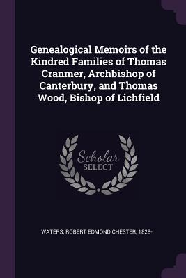 Genealogical Memoirs of the Kindred Families of Thomas Cranmer, Archbishop of Canterbury, and Thomas Wood, Bishop of Lichfield