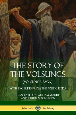 The Story of the Volsungs (Volsunga Saga)  With Excerpts from the Poetic Edda