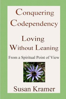 Conquering Codependency - Loving Without Leaning from a Spiritual Point of View
