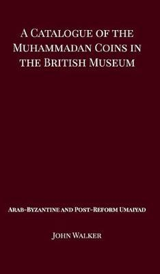 A Catalogue of the Muhammadan Coins in the British Museum - Arab Byzantine and Post-Reform Umaiyad