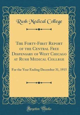The Forty-First Report of the Central Free Dispensary of West Chicago at Rush Medical College  For the Year Ending December 31, 1915 (Classic Reprint)
