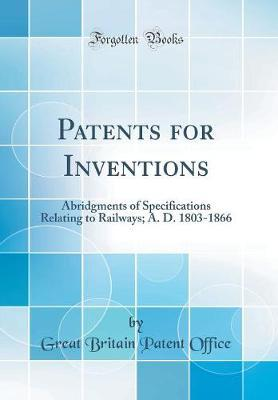 Patents for Inventions  Abridgments of Specifications Relating to Railways; A. D. 1803-1866 (Classic Reprint)